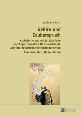 Gehirn Und Zauberspruch: Archaische Und Mittelalterliche Psychoperformative Heilspruchtexte Und Ihre Naturlichen Wirkkomponenten  by  Wolfgang Ernst