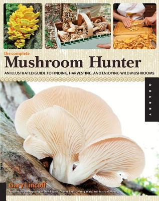 Complete Mushroom Hunter: An Illustrated Guide to Finding, Harvesting, and Enjoying Wild Mushrooms Gary Lincoff