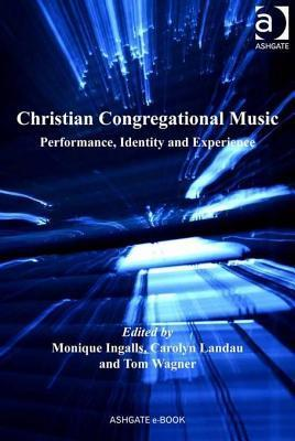 Christian Congregational Music: Performance, Identity and Experience Monique Ingalls