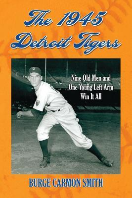 1945 Detroit Tigers: Nine Old Men and One Young Left Arm Win It All  by  Burge Carmon Smith