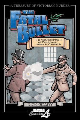 Fatal Bullet: The Assassination of President James A. Garfield Rick Geary