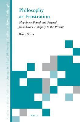 Philosophy as Frustration: Happiness Found and Feigned from Greek Antiquity to Present  by  Bruce Silver