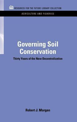 Governing Soil Conservation: Thirty Years of the New Decentralization  by  Robert J. Morgan