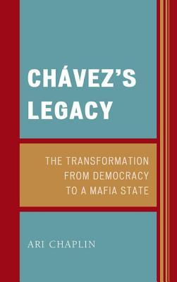 Chavez S Legacy: The Transformation from Democracy to a Mafia State  by  Ari Chaplin