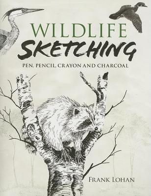 Wildlife Sketching: Pen, Pencil, Crayon and Charcoal  by  Frank J Lohan