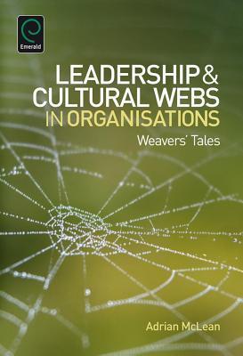 Leaderhip and Cultural Webs in Organisations: Weavers Tales  by  Adrian McLean