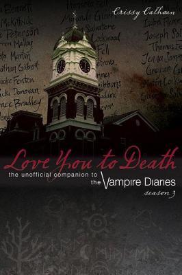 Love You to Death ? Season 3: The Unofficial Companion to the Vampire Diaries  by  Crissy Calhoun