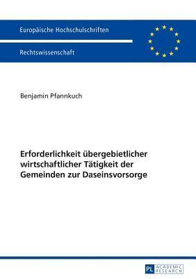 Erforderlichkeit Ubergebietlicher Wirtschaftlicher Tatigkeit Der Gemeinden Zur Daseinsvorsorge  by  Benjamin Pfannkuch