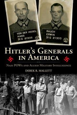 Hitlers Generals in America: Nazi POWs and Allied Military Intelligence  by  Derek R. Mallett
