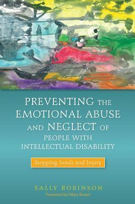 Preventing the Emotional Abuse and Neglect of People with Intellectual Disability: Stopping Insult and Injury Sally Robinson