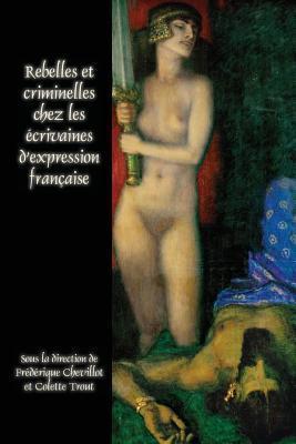 Rebelles Et Criminelles Chez Les Ecrivaines D Expression Francaise.  by  Fr Chevillot