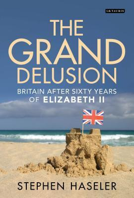 Grand Delusion: Britain After Sixty Years of Elizabeth II Stephen Haseler