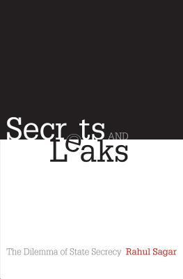Secrets and Leaks: The Dilemma of State Secrecy  by  Rahul Sagar