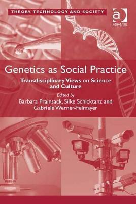Genetics as Social Practice: Transdisciplinary Views on Science and Culture. Barbara Prainsack, Silke Schicktanz, Gabriele Werner-Felmayer by Barbara Prainsack