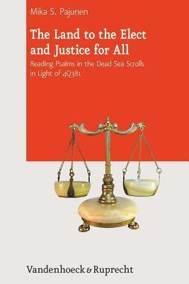 Land to the Elect and Justice for All: Reading Psalms in the Dead Sea Scrolls in Light of 4q381  by  Mika S Pajunen