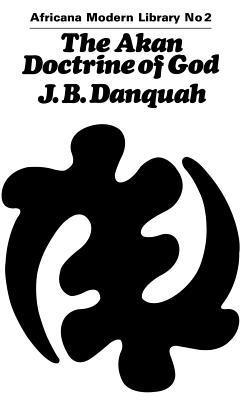 Akan Doctrine of God (194 CB: A Fragment of Gold Coast Ethnics and Religion J.B. Danquah