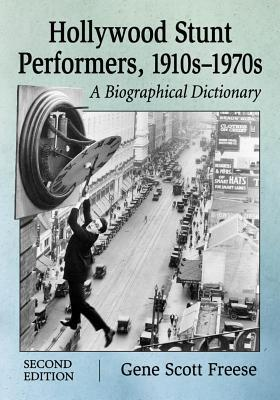 Hollywood Stunt Performers, 1910s-1970s: A Biographical Dictionary, 2D Ed.  by  Gene Scott Freese