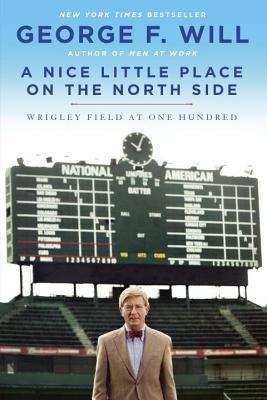 Nice Little Place on the North Side: Wrigley Field at One Hundred  by  George F. Will