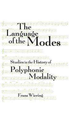 Language of the Modes: Studies in the History of Polyphonic Modality  by  Frans Wiering