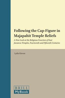 Following the Cap-Figure in Majapahit Temple Reliefs: A New Look at the Religious Function of East Javanese Temples, Fourteenth and Fifteenth Centurie  by  Lydia Kieven