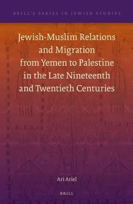 Jewish-Muslim Relations and Migration from Yemen to Palestine in the Late Nineteenth and Twentieth Centuries Ari Ariel