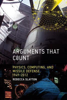 Arguments That Count: Physics, Computing, and Missile Defense, 1949-2012 Rebecca Slayton