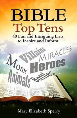 Bible Top Tens: 40 Fun and Intriguing Lists to Inspire and Inform Mary Elizabeth Sperry