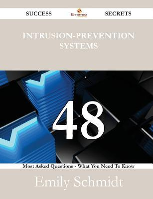 Intrusion-Prevention Systems 48 Success Secrets - 48 Most Asked Questions on Intrusion-Prevention Systems - What You Need to Know Emily Schmidt