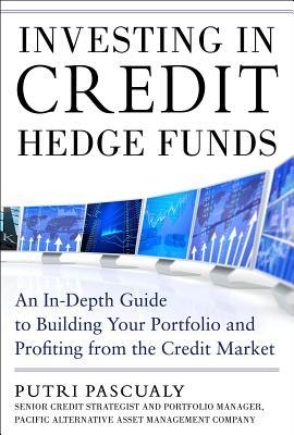 Investing in Credit Hedge Funds: An In-Depth Guide to Building Your Portfolio and Profiting from the Credit Market  by  Putri Pascualy