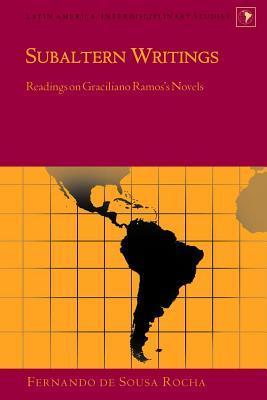 Subaltern Writings: Readings on Graciliano Ramoss Novels Fernando De Rocha