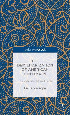 Demilitarization of American Diplomacy: Two Cheers for Striped Pants  by  Laurence Pope