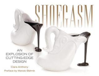 Shoegasm: An Explosion of Cutting Edge Shoe Design Clare Anthony