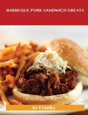 Barbeque Pork Sandwich Greats: Delicious Barbeque Pork Sandwich Recipes, the Top 44 Barbeque Pork Sandwich Recipes Jo Franks