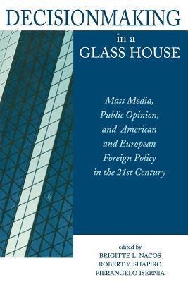 Decisionmaking in a Glass House: Mass Media, Public Opinion, and American and European Foreign Policy in the 21st Century Brigitte L. Nacos