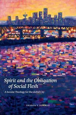 Spirit and the Obligation of Social Flesh: A Secular Theology for the Global City Sharon V. Betcher