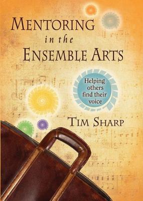 Mentoring in the Ensemble Arts: Helping Others Find Their Voice Tim Sharp
