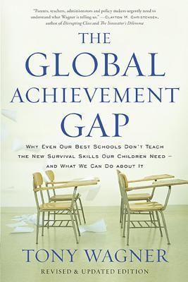 Global Achievement Gap: Why Even Our Best Schools Dont Teach the New Survival Skills Our Children Need?and What We Can Do about It Tony Wagner
