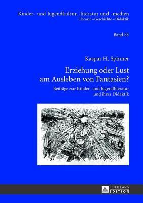 Erziehung Oder Lust Am Ausleben Von Fantasien?: Beitrage Zur Kinder- Und Jugendliteratur Und Ihrer Didaktik Kaspar H Spinner