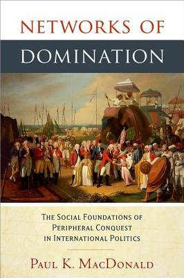 Networks of Domination: The Social Foundations of Peripheral Conquest in International Politics  by  Paul K. MacDonald