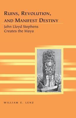 Ruins, Revolution, and Manifest Destiny: John Lloyd Stephens Creates the Maya  by  William E Lenz