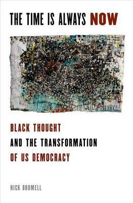 Time Is Always Now: Black Thought and the Transformation of Us Democracy  by  Nick Bromell