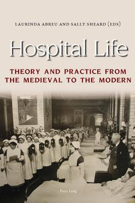 Hospital Life: Theory and Practice from the Medieval to the Modern Laurinda Abreu