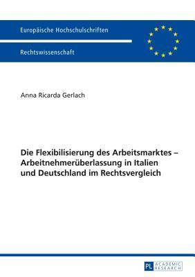 Die Flexibilisierung Des Arbeitsmarktes - Arbeitnehmeruberlassung in Italien Und Deutschland Im Rechtsvergleich  by  Anna Ricarda Gerlach