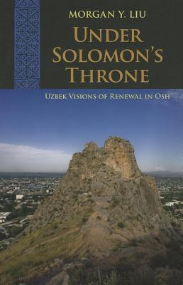 Under Solomons Throne: Uzbek Visions of Renewal in Osh Morgan Y Liu