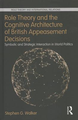 Role Theory and the Cognitive Architecture of British Appeasement Decisions: Symbolic and Strategic Interaction in World Politics: Symbolic and Strate Stephen G. Walker
