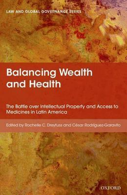 Balancing Wealth and Health: The Battle Over Intellectual Property and Access to Medicines in Latin America  by  Rochelle Cooper Dreyfuss