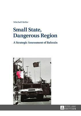 Small State, Dangerous Region: A Strategic Assessment of Bahrain  by  Mitchell Belfer