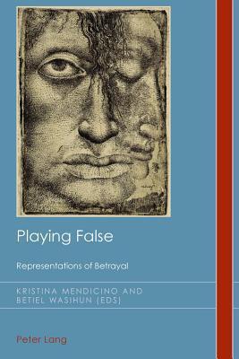Playing False: Representations of Betrayal  by  Kristina Mendicino