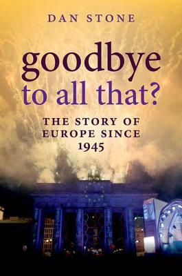 Goodbye to All That?: The Story of Europe Since 1945 Dan Stone