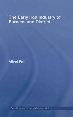 Early Iron Industry of Furness and Districts: An Historical and Descriptive Account from Earliest Times to the End of the Eighteenth Century with Alfred Fell
